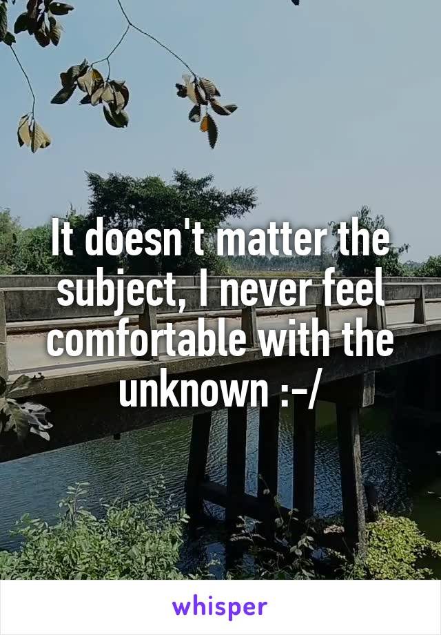 It doesn't matter the subject, I never feel comfortable with the unknown :-/