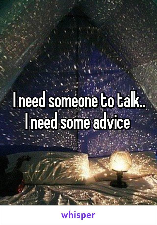 I need someone to talk.. I need some advice