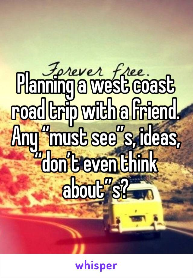 """Planning a west coast road trip with a friend. Any """"must see""""s, ideas, """"don't even think about""""s?"""