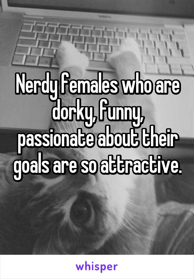 Nerdy females who are dorky, funny, passionate about their goals are so attractive.