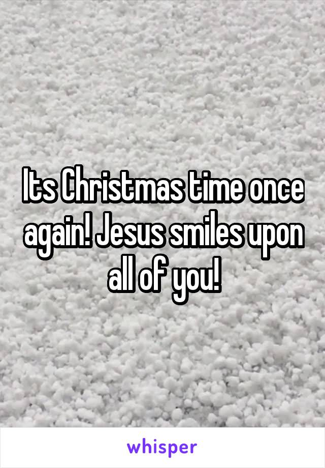 Its Christmas time once again! Jesus smiles upon all of you!