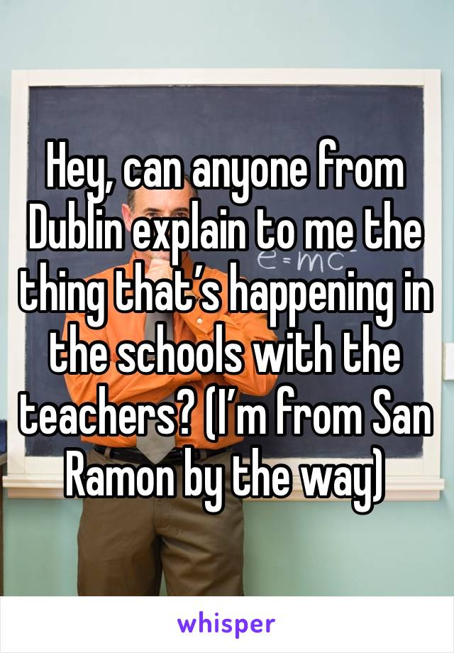 Hey, can anyone from Dublin explain to me the thing that's happening in the schools with the teachers? (I'm from San Ramon by the way)