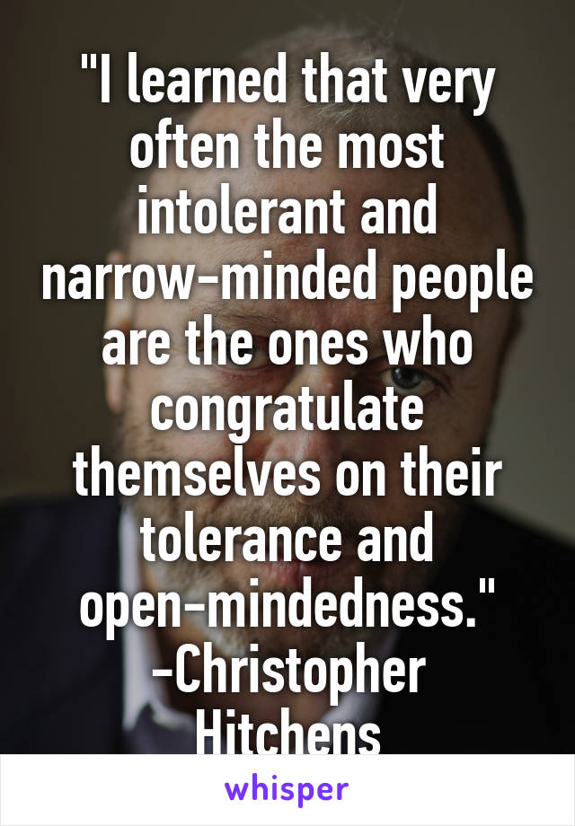 """I learned that very often the most intolerant and narrow-minded people are the ones who congratulate themselves on their tolerance and open-mindedness."" -Christopher Hitchens"
