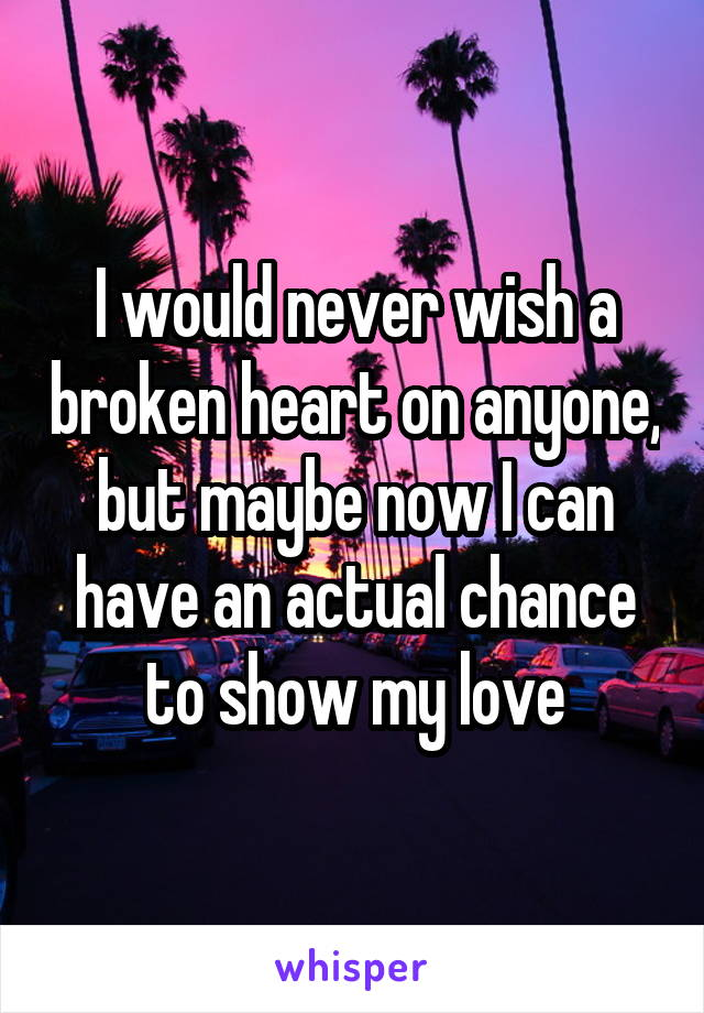 I would never wish a broken heart on anyone, but maybe now I can have an actual chance to show my love