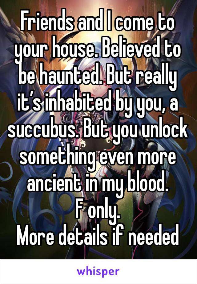 Friends and I come to your house. Believed to be haunted. But really it's inhabited by you, a succubus. But you unlock something even more ancient in my blood.  F only. More details if needed