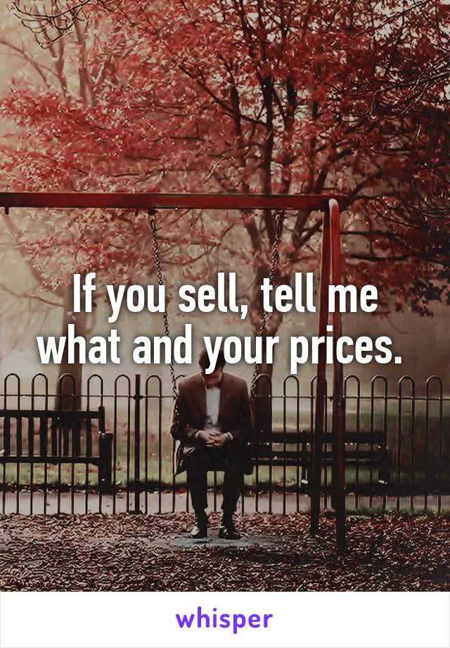 If you sell, tell me what and your prices.