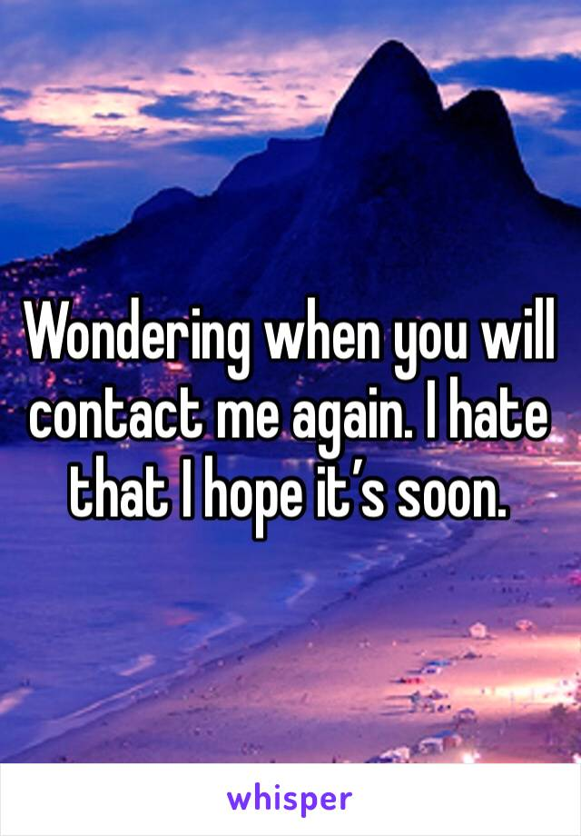 Wondering when you will contact me again. I hate that I hope it's soon.