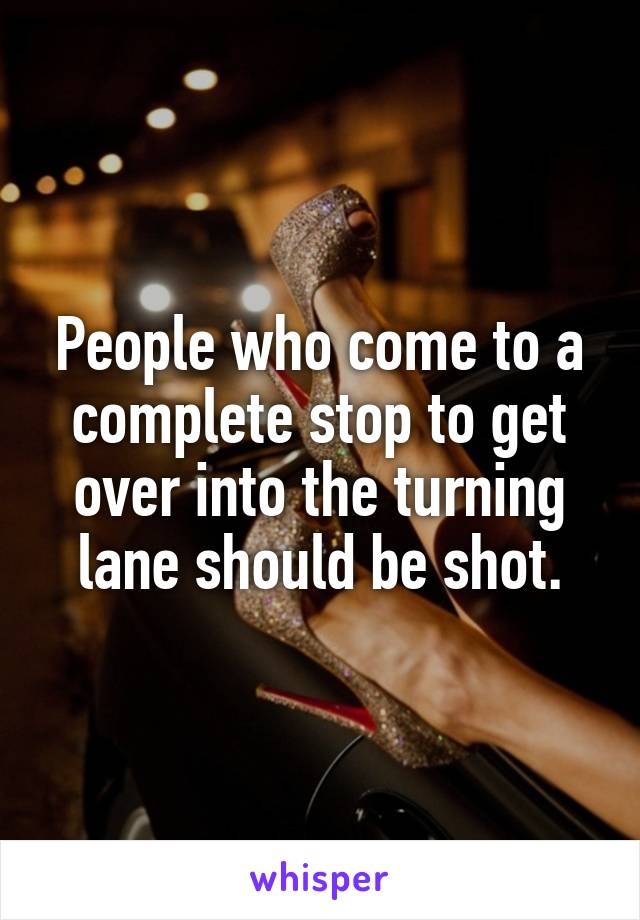 People who come to a complete stop to get over into the turning lane should be shot.