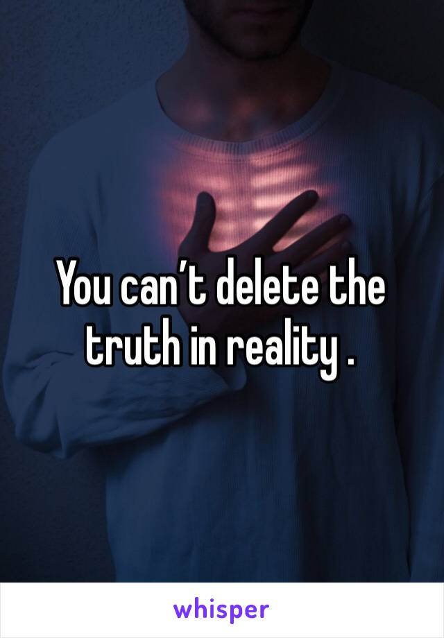 You can't delete the truth in reality .