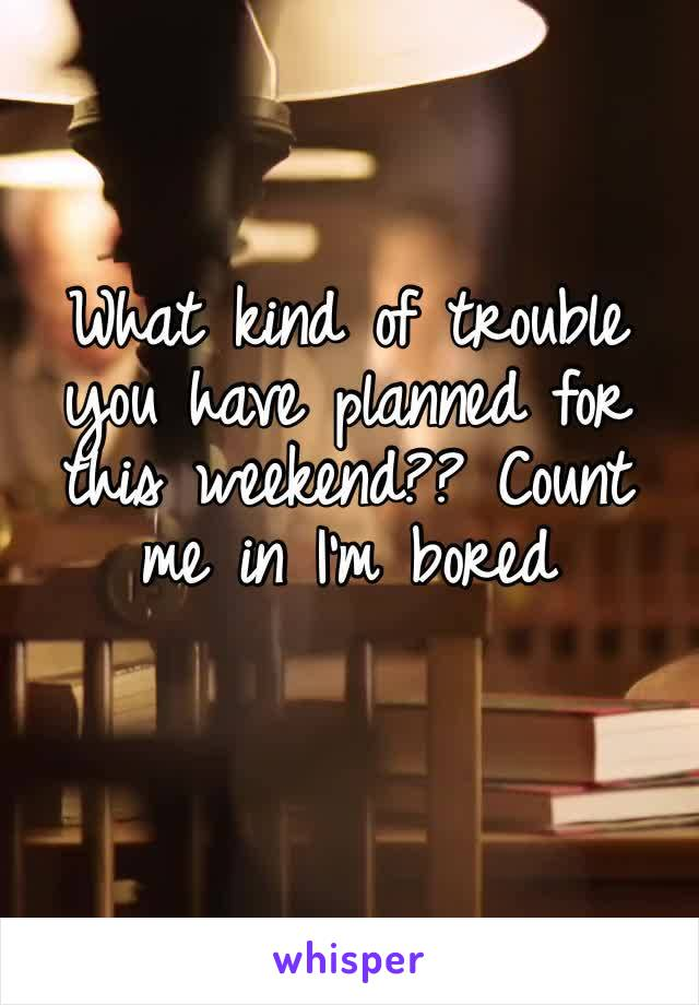 What kind of trouble you have planned for this weekend?? Count me in I'm bored