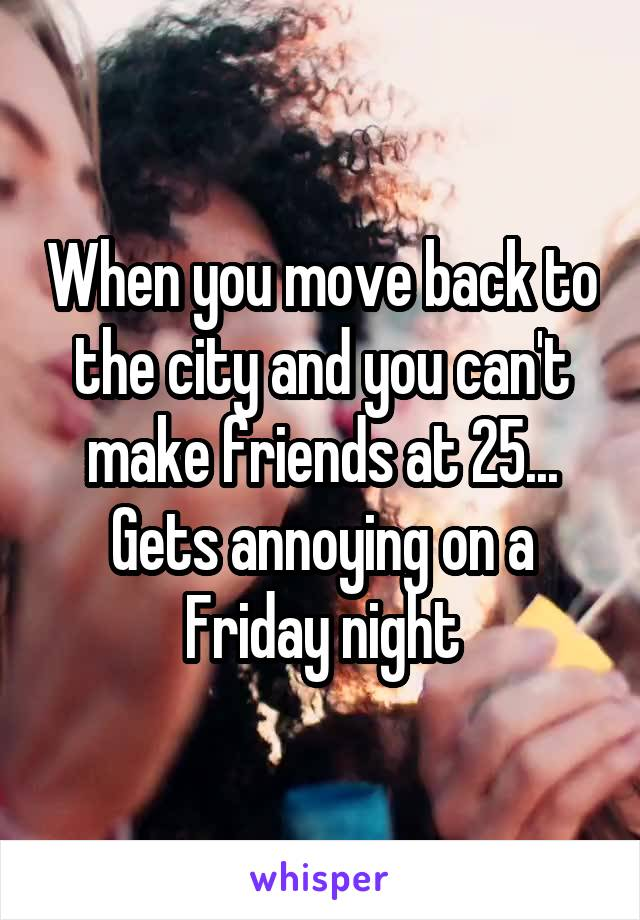 When you move back to the city and you can't make friends at 25... Gets annoying on a Friday night
