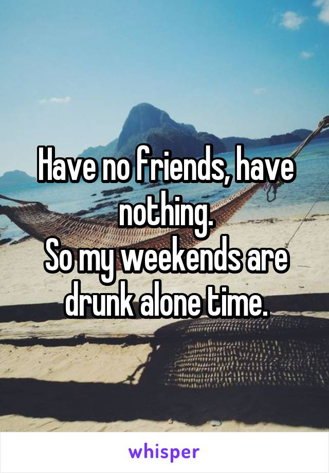 Have no friends, have nothing. So my weekends are drunk alone time.