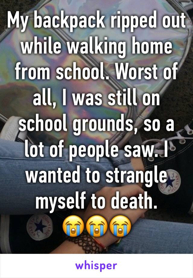 My backpack ripped out while walking home from school. Worst of all, I was still on school grounds, so a lot of people saw. I wanted to strangle myself to death.         😭😭😭