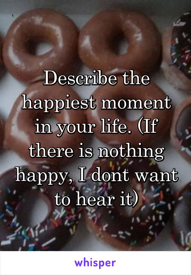 Describe the happiest moment in your life. (If there is nothing happy, I dont want to hear it)
