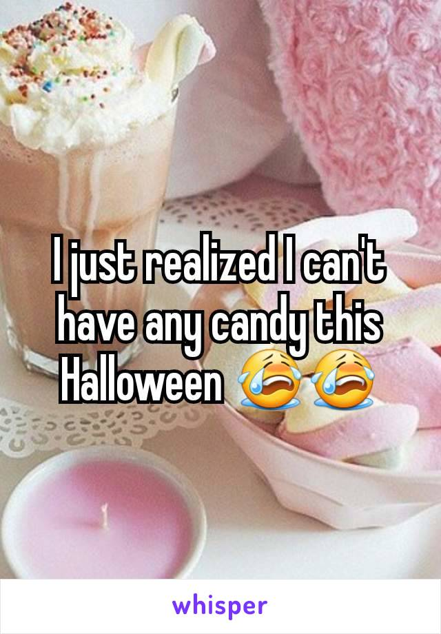 I just realized I can't have any candy this Halloween 😭😭