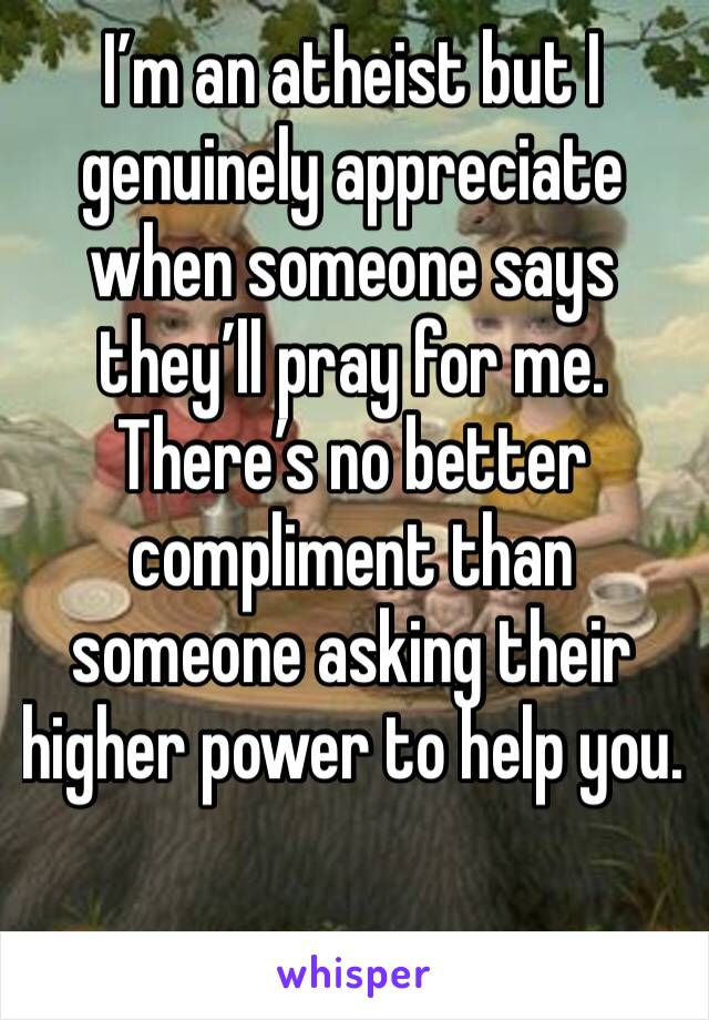 I'm an atheist but I genuinely appreciate when someone says they'll pray for me. There's no better compliment than someone asking their higher power to help you.
