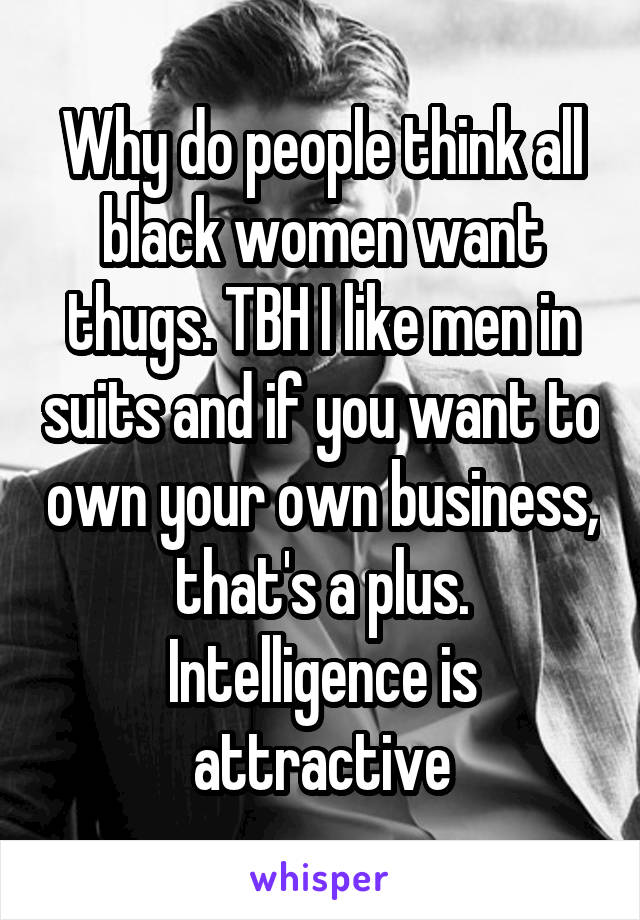 Why do people think all black women want thugs. TBH I like men in suits and if you want to own your own business, that's a plus. Intelligence is attractive