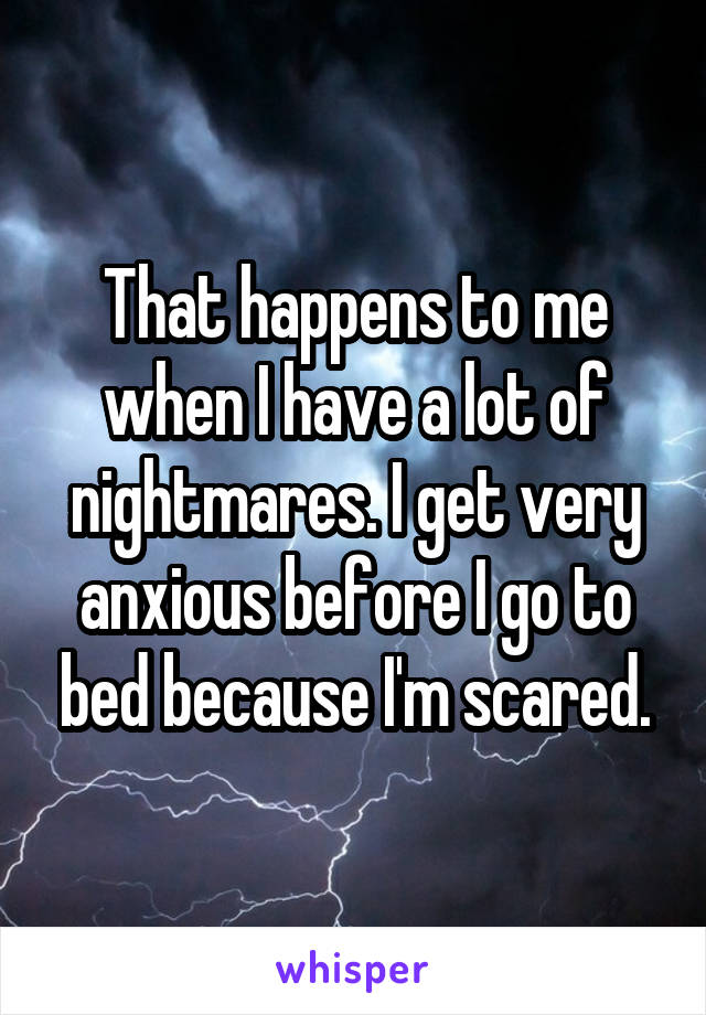 That happens to me when I have a lot of nightmares. I get very anxious before I go to bed because I'm scared.