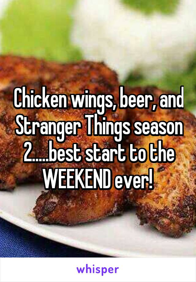 Chicken wings, beer, and Stranger Things season 2.....best start to the WEEKEND ever!