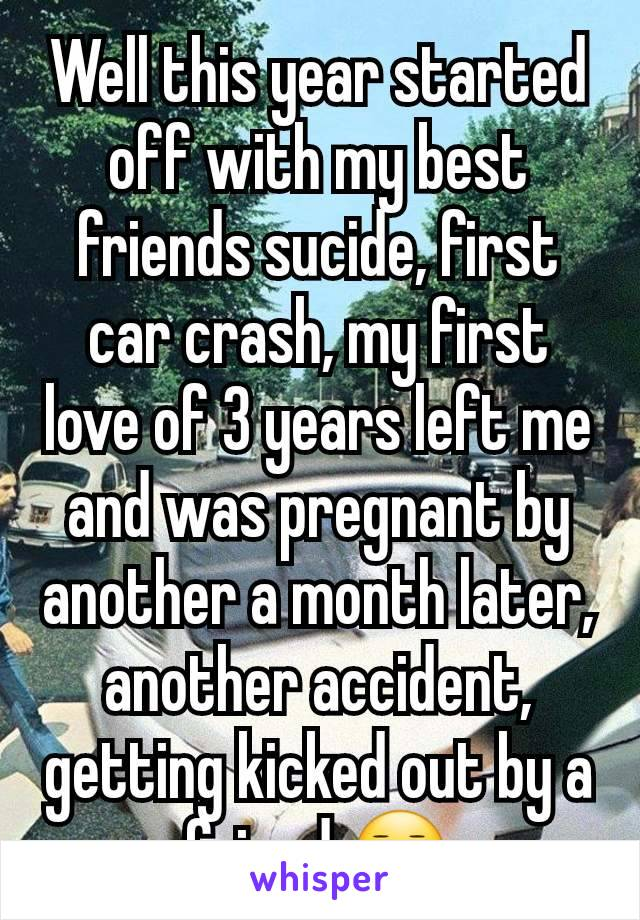 Well this year started off with my best friends sucide, first car crash, my first love of 3 years left me and was pregnant by another a month later, another accident, getting kicked out by a friend 😑