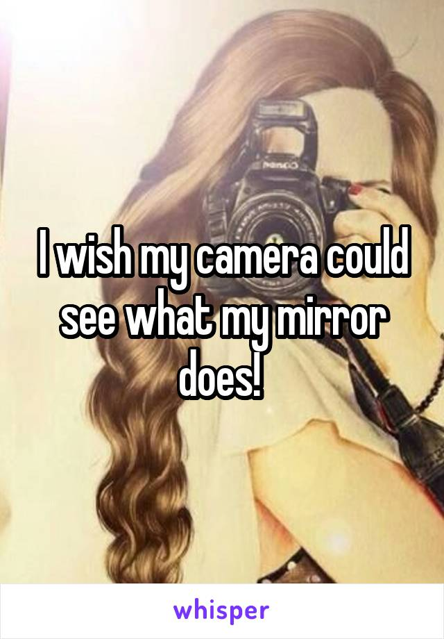 I wish my camera could see what my mirror does!