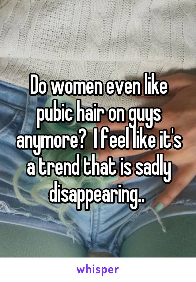 Do women even like pubic hair on guys anymore?  I feel like it's a trend that is sadly disappearing..