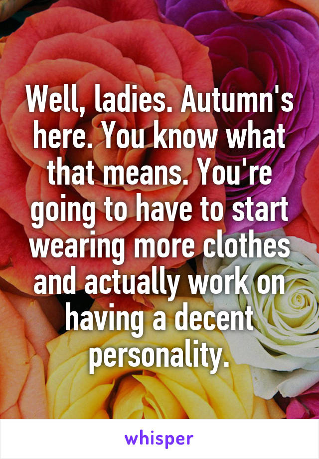 Well, ladies. Autumn's here. You know what that means. You're going to have to start wearing more clothes and actually work on having a decent personality.