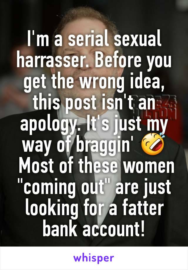 "I'm a serial sexual harrasser. Before you get the wrong idea, this post isn't an apology. It's just my way of braggin' 🤣  Most of these women ""coming out"" are just looking for a fatter bank account!"