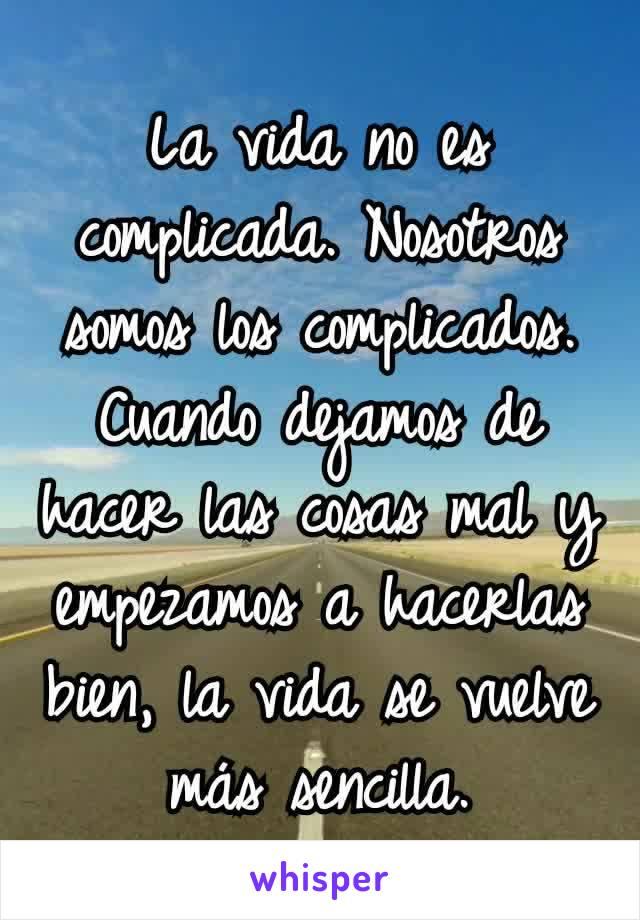 La vida no es complicada.Nosotros somos los complicados. Cuando dejamos de hacer las cosas mal y empezamos a hacerlas bien, la vida se vuelve más sencilla.