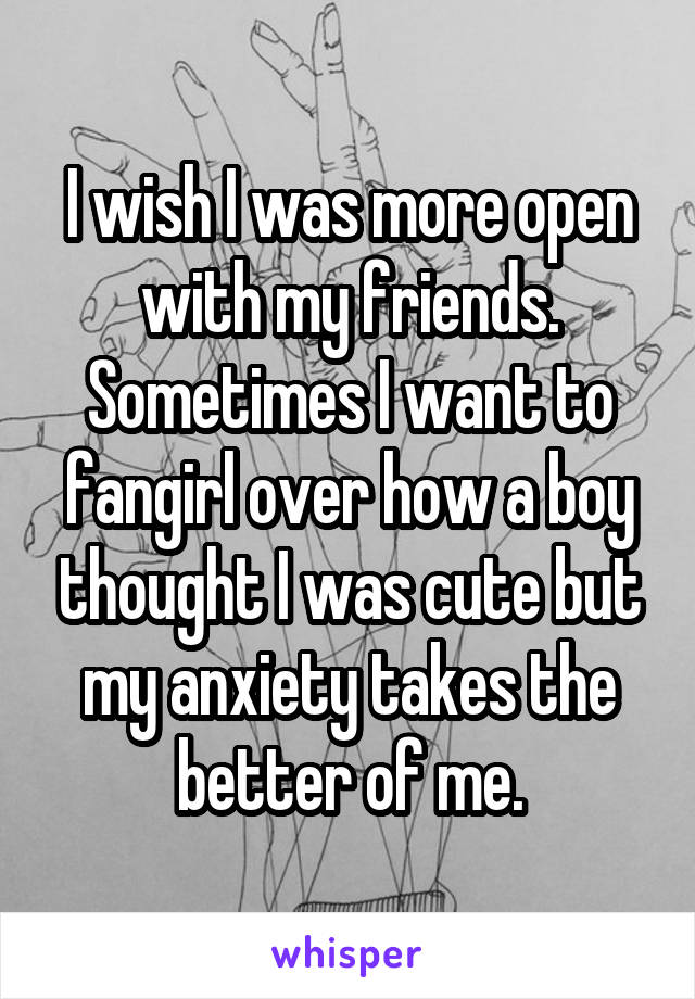 I wish I was more open with my friends. Sometimes I want to fangirl over how a boy thought I was cute but my anxiety takes the better of me.