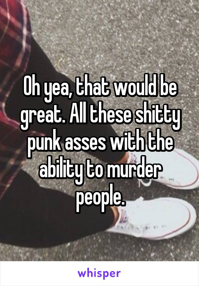 Oh yea, that would be great. All these shitty punk asses with the ability to murder people.
