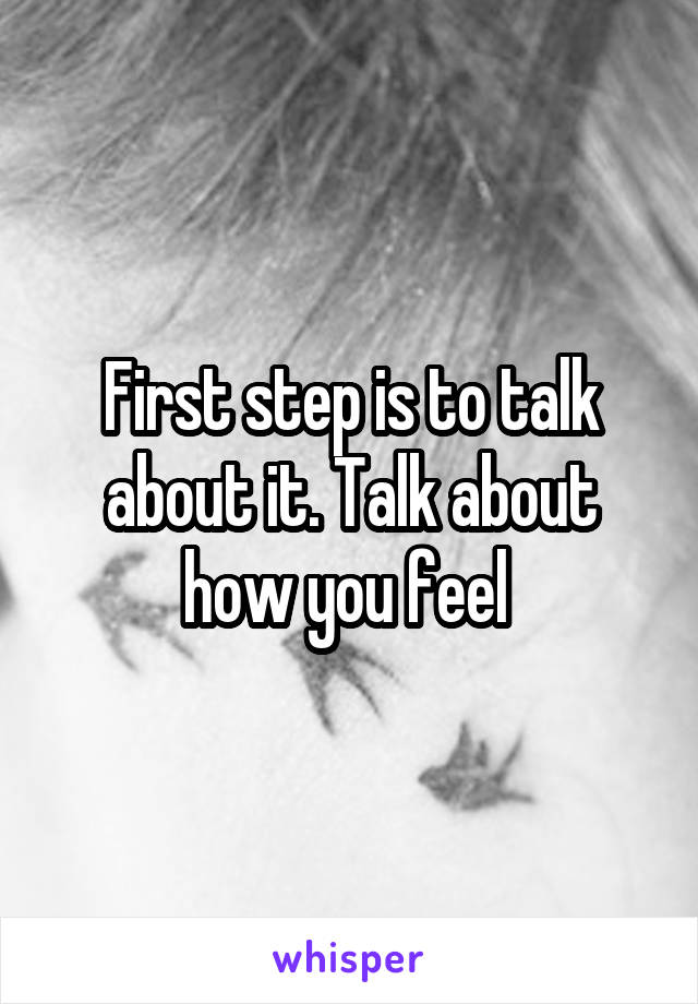 First step is to talk about it. Talk about how you feel