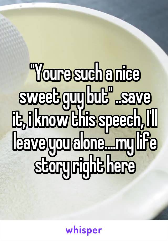 """Youre such a nice sweet guy but"" ..save it, i know this speech, I'll leave you alone....my life story right here"