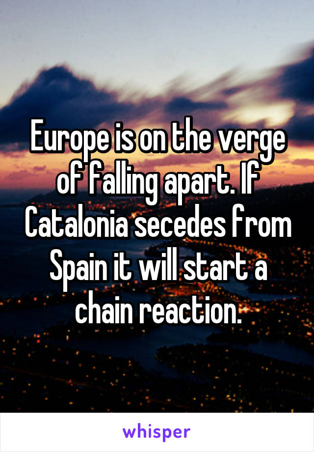 Europe is on the verge of falling apart. If Catalonia secedes from Spain it will start a chain reaction.