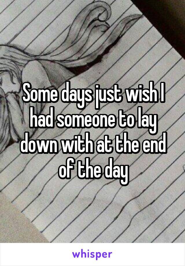 Some days just wish I had someone to lay down with at the end of the day