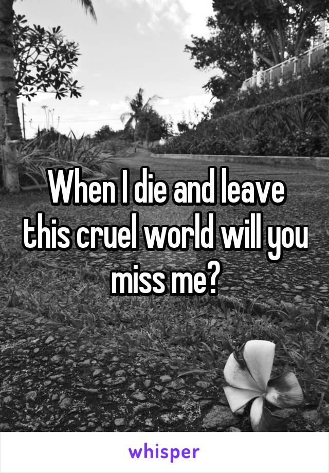 When I die and leave this cruel world will you miss me?