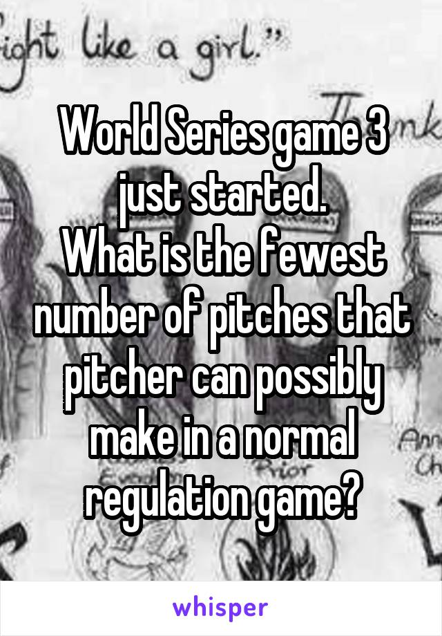 World Series game 3 just started. What is the fewest number of pitches that pitcher can possibly make in a normal regulation game?