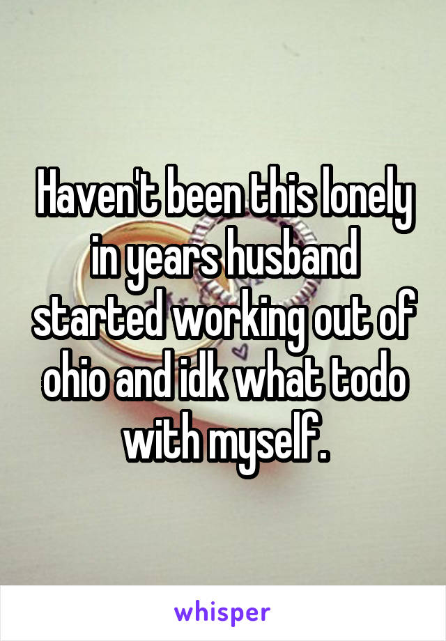 Haven't been this lonely in years husband started working out of ohio and idk what todo with myself.
