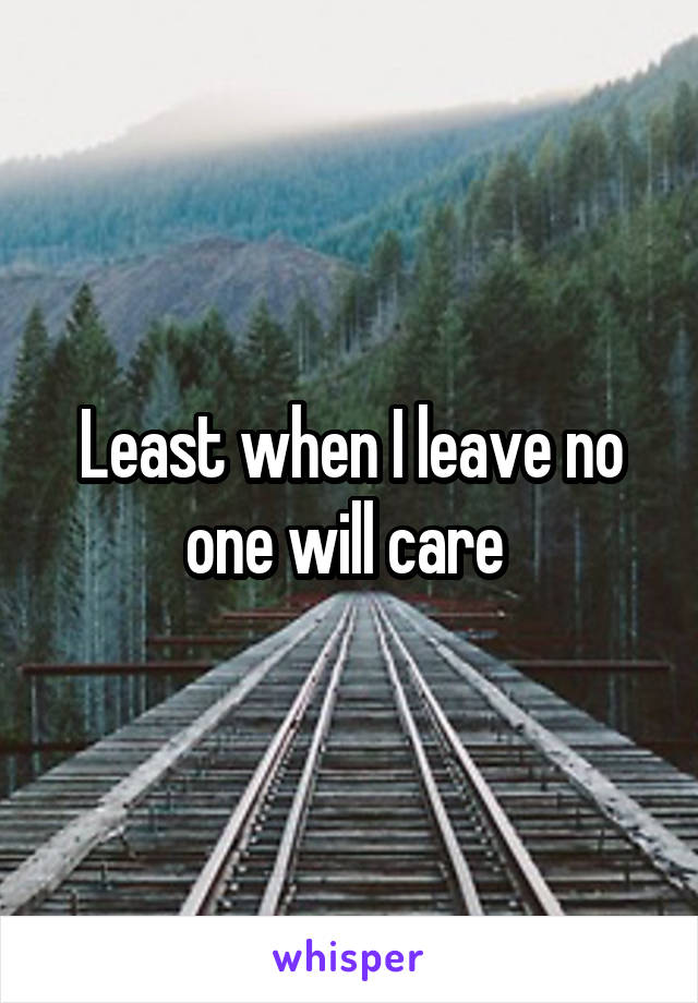 Least when I leave no one will care