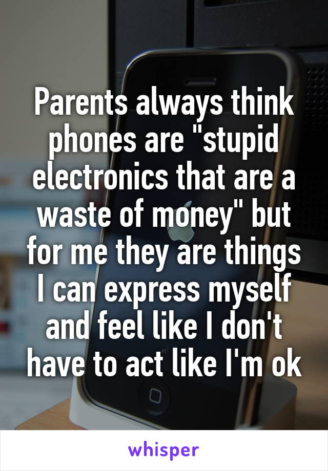 "Parents always think phones are ""stupid electronics that are a waste of money"" but for me they are things I can express myself and feel like I don't have to act like I'm ok"