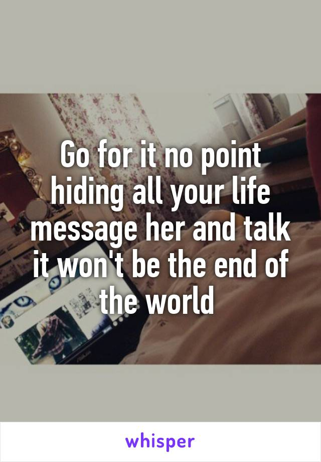 Go for it no point hiding all your life message her and talk it won't be the end of the world