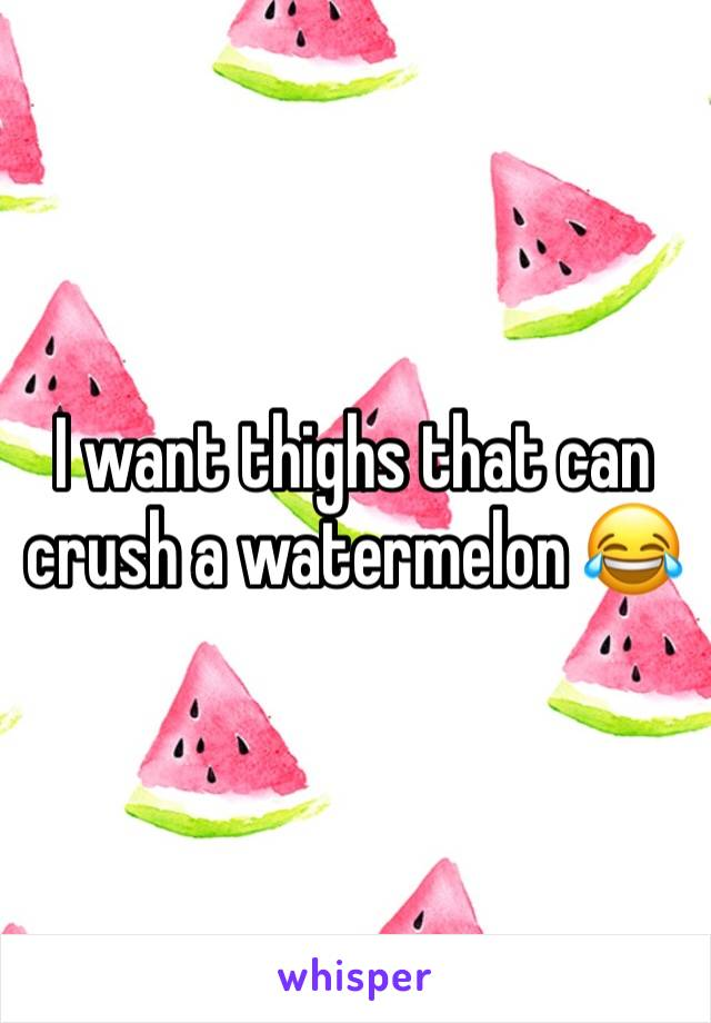 I want thighs that can crush a watermelon 😂