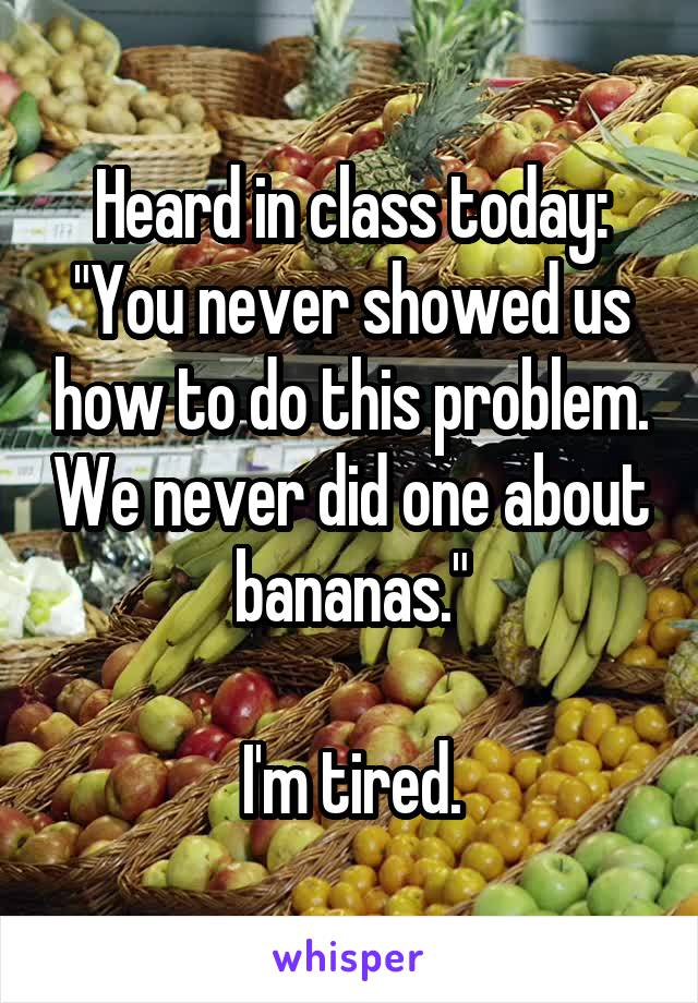 """Heard in class today: """"You never showed us how to do this problem. We never did one about bananas.""""    I'm tired."""