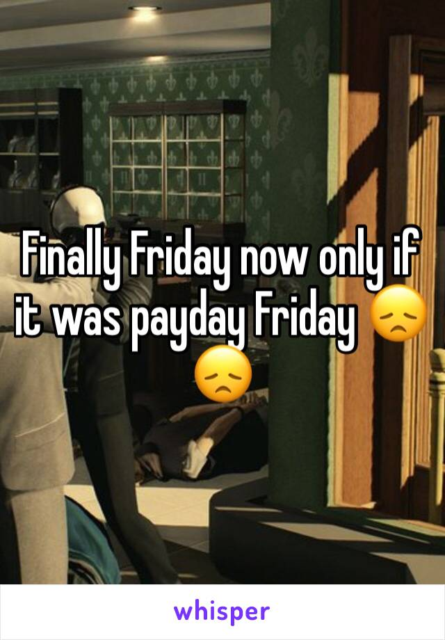 Finally Friday now only if it was payday Friday 😞😞