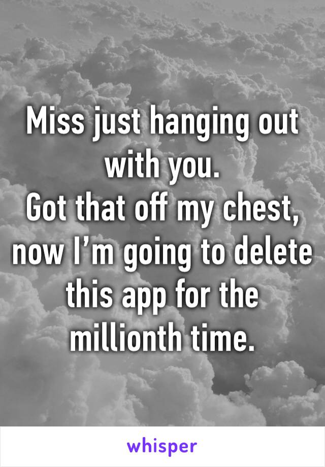Miss just hanging out with you. Got that off my chest, now I'm going to delete this app for the millionth time.