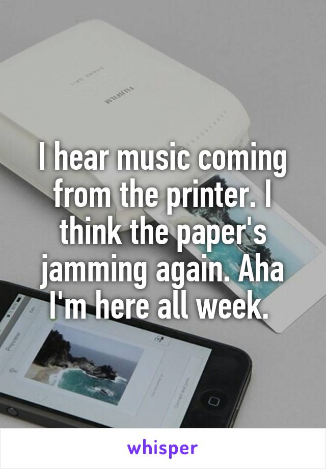 I hear music coming from the printer. I think the paper's jamming again. Aha I'm here all week.