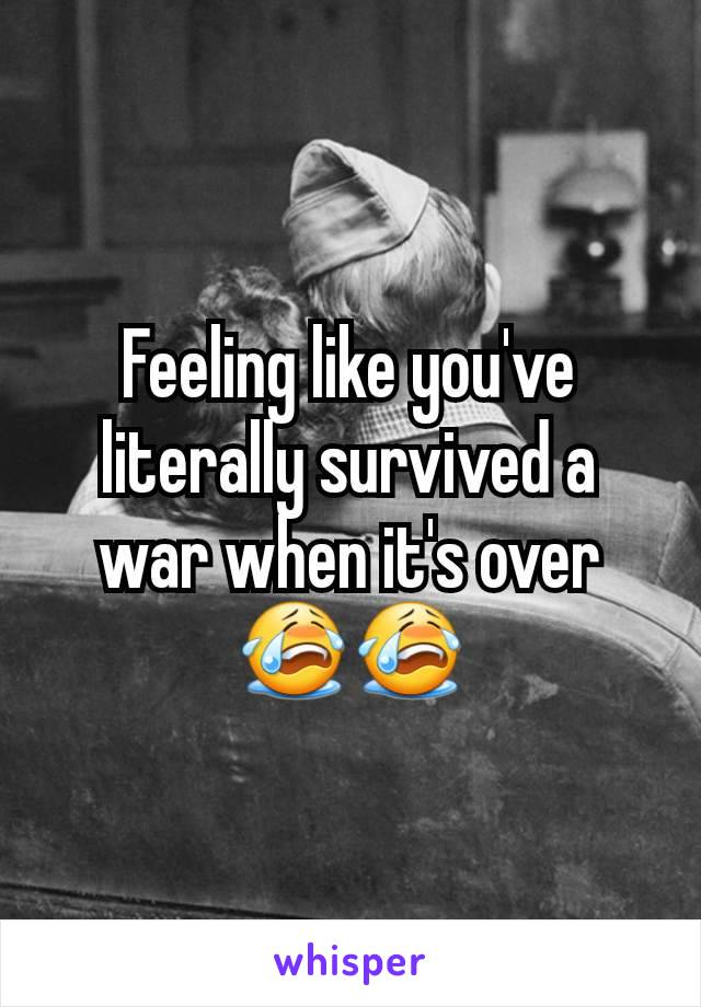 Feeling like you've literally survived a war when it's over😭😭