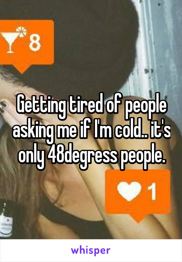Getting tired of people asking me if I'm cold.. it's only 48degress people.