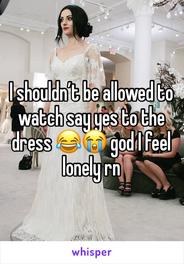 I shouldn't be allowed to watch say yes to the dress 😂😭 god I feel lonely rn