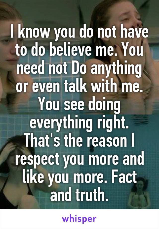 I know you do not have to do believe me. You need not Do anything or even talk with me. You see doing everything right. That's the reason I respect you more and like you more. Fact and truth.